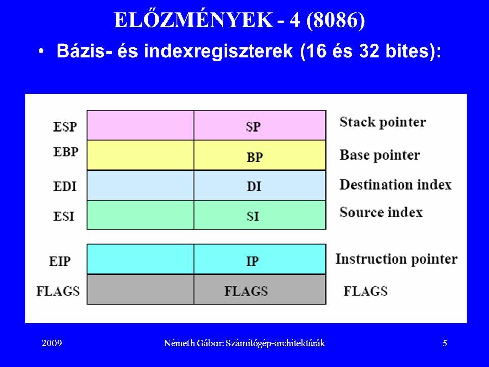 2009Németh Gábor: Számítógép-architektúrák36 PENTIUM 4 - 2 BTB: ugrási cél puffer (Branch Target Buffer) Trace Cache: a dekóder után elhelyezkedő L1 szintű utasítás gyorsítótár TLB : fordításgyorsító puffer (Translation Lookaside Buffer), ( I- utasítás, D-adat)  op Queues: mikroutasítás várakozási sor AGU: címgeneráló egység (Address Generation Unit) RF: regisztertömb (Register File), –FP-lebegőpontos regisztertömb Rename /Alloc: regiszter átnevező, hozzárendelő