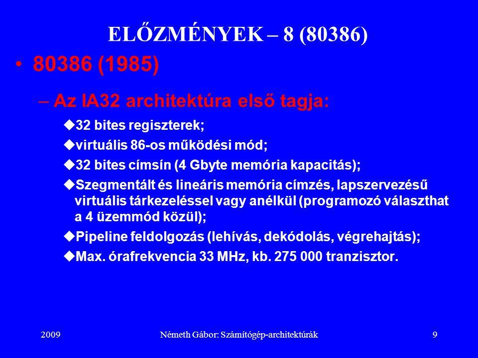 2009Németh Gábor: Számítógép-architektúrák9 ELŐZMÉNYEK – 8 (80386) 80386 (1985) –Az IA32 architektúra első tagja:  32 bites regiszterek;  virtuális