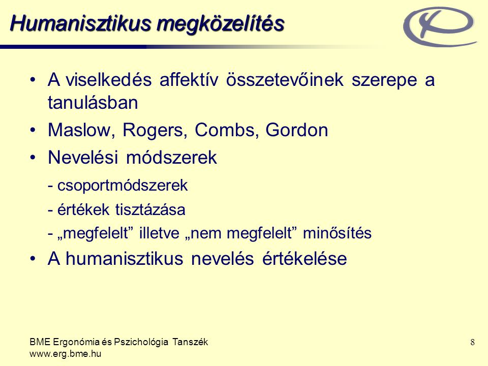 """BME Ergonómia és Pszichológia Tanszék www.erg.bme.hu 8 Humanisztikus megközelítés A viselkedés affektív összetevőinek szerepe a tanulásban Maslow, Rogers, Combs, Gordon Nevelési módszerek - csoportmódszerek - értékek tisztázása - """"megfelelt illetve """"nem megfelelt minősítés A humanisztikus nevelés értékelése"""
