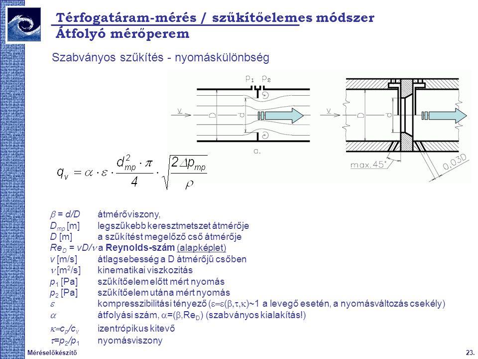 23.Méréselőkészítő Térfogatáram-mérés / szűkítőelemes módszer Szabványos szűkítés - nyomáskülönbség  = d/D átmérőviszony, D mp [m] legszűkebb keresztmetszet átmérője D [m] a szűkítést megelőző cső átmérője Re D = vD/ a Reynolds-szám (alapképlet) v [m/s] átlagsebesség a D átmérőjű csőben  [m 2 /s] kinematikai viszkozitás p 1 [Pa] szűkítőelem előtt mért nyomás p 2 [Pa] szűkítőelem utána mért nyomás  kompresszibilitási tényező (  (  )~1 a levegő esetén, a nyomásváltozás csekély)  átfolyási szám,  =( ,Re D ) (szabványos kialakítás!)  c p /c v izentrópikus kitevő  =p 2 /p 1 nyomásviszony Átfolyó mérőperem