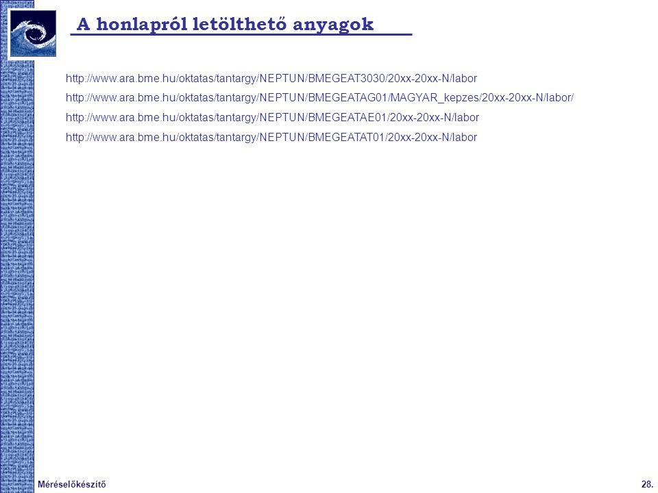 28.Méréselőkészítő A honlapról letölthető anyagok http://www.ara.bme.hu/oktatas/tantargy/NEPTUN/BMEGEAT3030/20xx-20xx-N/labor http://www.ara.bme.hu/oktatas/tantargy/NEPTUN/BMEGEATAG01/MAGYAR_kepzes/20xx-20xx-N/labor/ http://www.ara.bme.hu/oktatas/tantargy/NEPTUN/BMEGEATAE01/20xx-20xx-N/labor http://www.ara.bme.hu/oktatas/tantargy/NEPTUN/BMEGEATAT01/20xx-20xx-N/labor