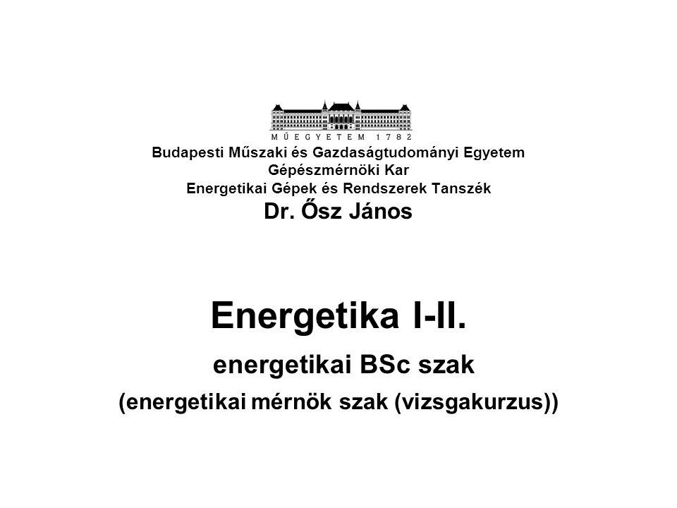 Budapesti Műszaki és Gazdaságtudományi Egyetem Gépészmérnöki Kar Energetikai Gépek és Rendszerek Tanszék Dr. Ősz János Energetika I-II. energetikai BS