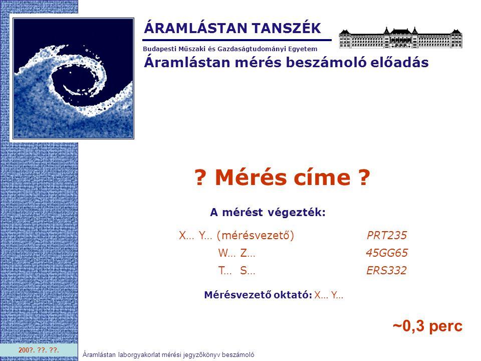 Áramlástan mérés beszámoló előadás Budapesti Műszaki és Gazdaságtudományi Egyetem ÁRAMLÁSTAN TANSZÉK 200?. ??. ??. Áramlástan laborgyakorlat mérési je