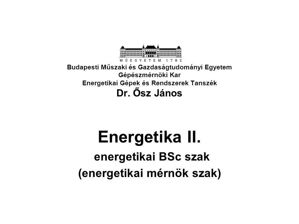 Budapesti Műszaki és Gazdaságtudományi Egyetem Gépészmérnöki Kar Energetikai Gépek és Rendszerek Tanszék Dr. Ősz János Energetika II. energetikai BSc