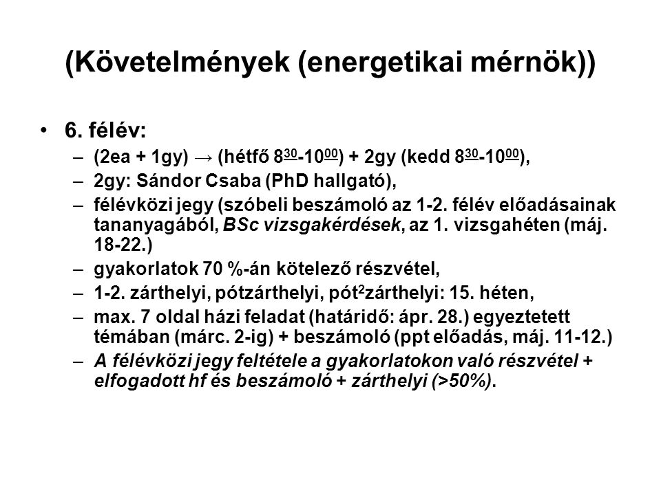 (Követelmények (energetikai mérnök)) 6. félév: –(2ea + 1gy) → (hétfő 8 30 -10 00 ) + 2gy (kedd 8 30 -10 00 ), –2gy: Sándor Csaba (PhD hallgató), –félé