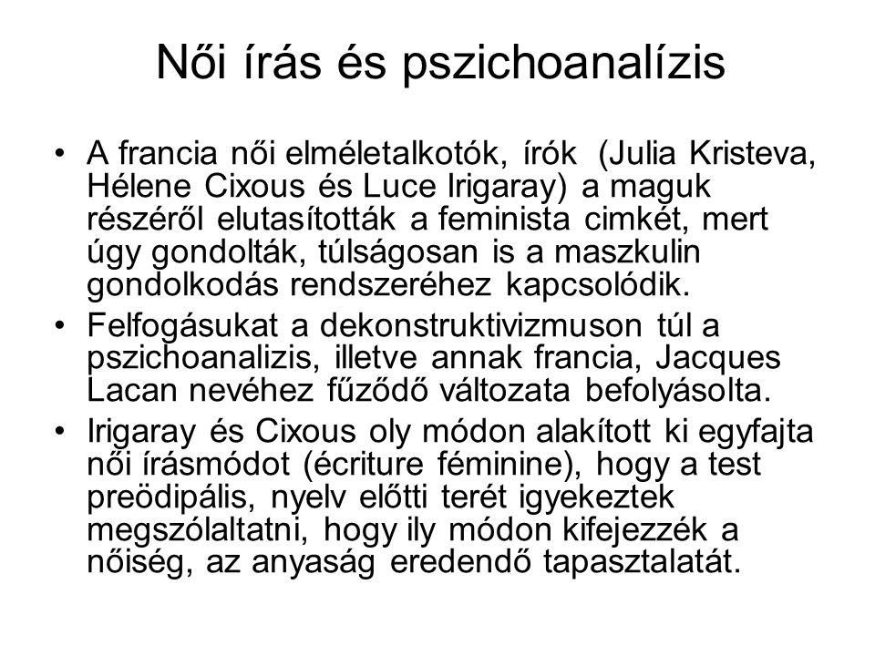 Női írás és pszichoanalízis A francia női elméletalkotók, írók (Julia Kristeva, Hélene Cixous és Luce Irigaray) a maguk részéről elutasították a femin