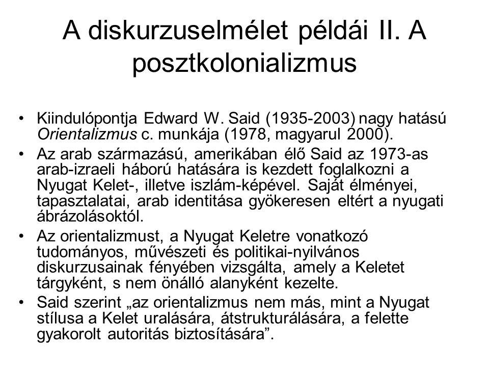 A diskurzuselmélet példái II. A posztkolonializmus Kiindulópontja Edward W. Said (1935-2003) nagy hatású Orientalizmus c. munkája (1978, magyarul 2000
