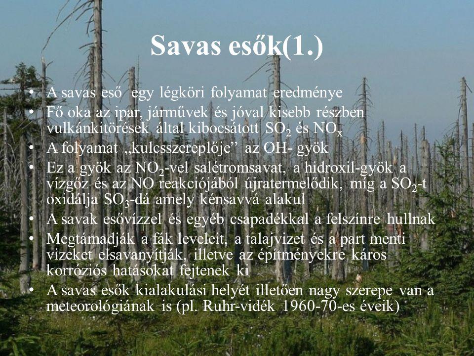 """Savas esők(1.) A savas eső egy légköri folyamat eredménye Fő oka az ipar, járművek és jóval kisebb részben vulkánkitörések által kibocsátott SO 2 és NO x A folyamat """"kulcsszereplője az OH- gyök Ez a gyök az NO 2 -vel salétromsavat, a hidroxil-gyök a vízgőz és az NO reakciójából újratermelődik, míg a SO 2 -t oxidálja SO 3 -dá amely kénsavvá alakul A savak esővízzel és egyéb csapadékkal a felszínre hullnak Megtámadják a fák leveleit, a talajvizet és a part menti vizeket elsavanyítják, illetve az építményekre káros korróziós hatásokat fejtenek ki A savas esők kialakulási helyét illetően nagy szerepe van a meteorológiának is (pl."""