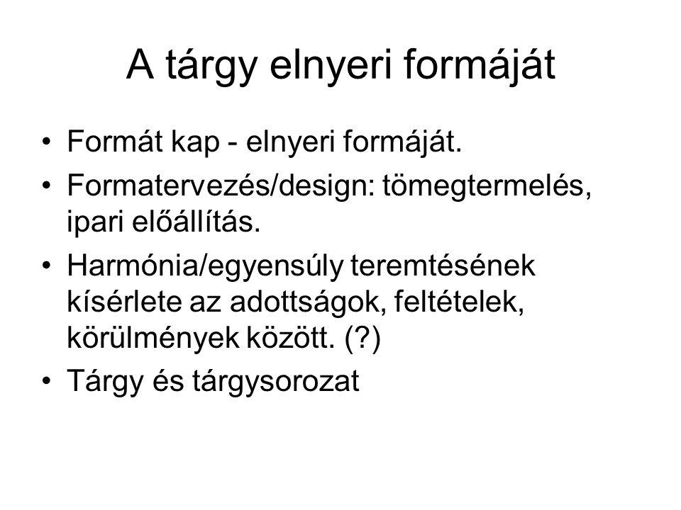 A tárgy elnyeri formáját Formát kap - elnyeri formáját. Formatervezés/design: tömegtermelés, ipari előállítás. Harmónia/egyensúly teremtésének kísérle