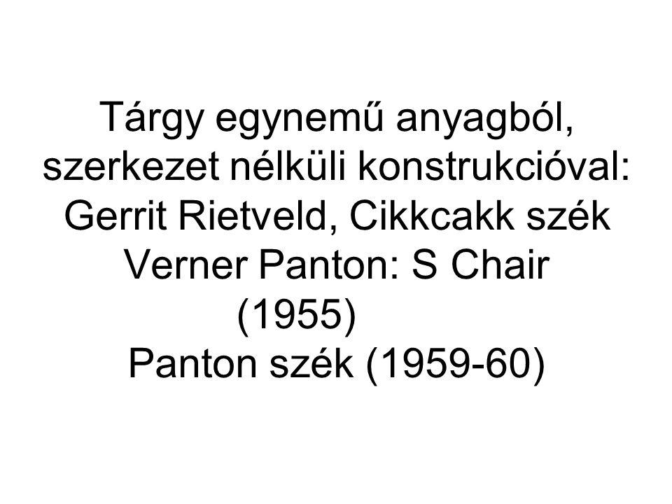 Tárgy egynemű anyagból, szerkezet nélküli konstrukcióval: Gerrit Rietveld, Cikkcakk szék Verner Panton: S Chair (1955) Panton szék (1959-60)