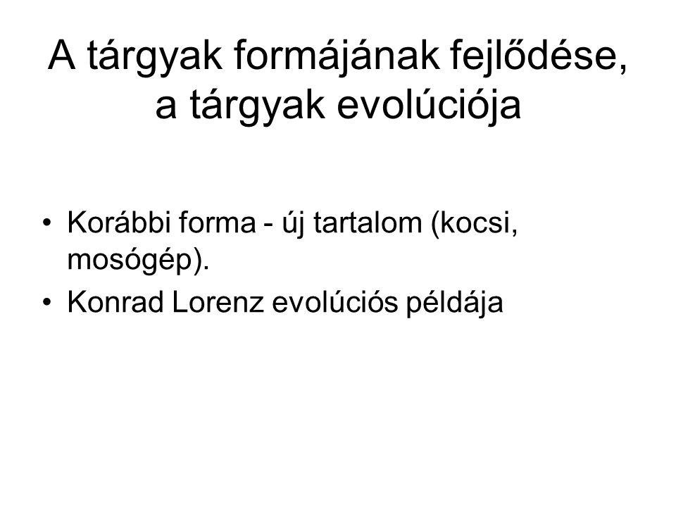 A tárgyak formájának fejlődése, a tárgyak evolúciója Korábbi forma - új tartalom (kocsi, mosógép). Konrad Lorenz evolúciós példája