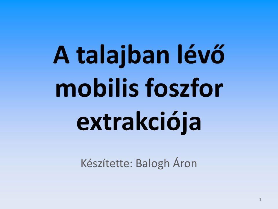 1 A talajban lévő mobilis foszfor extrakciója Készítette: Balogh Áron 1
