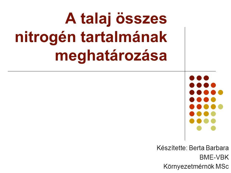 A talaj összes nitrogén tartalmának meghatározása Készítette: Berta Barbara BME-VBK Környezetmérnök MSc