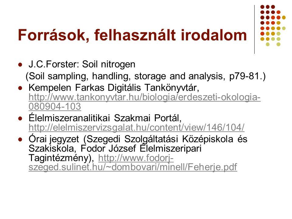 Források, felhasznált irodalom J.C.Forster: Soil nitrogen (Soil sampling, handling, storage and analysis, p79-81.) Kempelen Farkas Digitális Tankönyvtár, http://www.tankonyvtar.hu/biologia/erdeszeti-okologia- 080904-103 http://www.tankonyvtar.hu/biologia/erdeszeti-okologia- 080904-103 Élelmiszeranalitikai Szakmai Portál, http://elelmiszervizsgalat.hu/content/view/146/104/ http://elelmiszervizsgalat.hu/content/view/146/104/ Órai jegyzet (Szegedi Szolgáltatási Középiskola és Szakiskola, Fodor József Élelmiszeripari Tagintézmény), http://www.fodorj- szeged.sulinet.hu/~dombovari/minell/Feherje.pdfhttp://www.fodorj- szeged.sulinet.hu/~dombovari/minell/Feherje.pdf