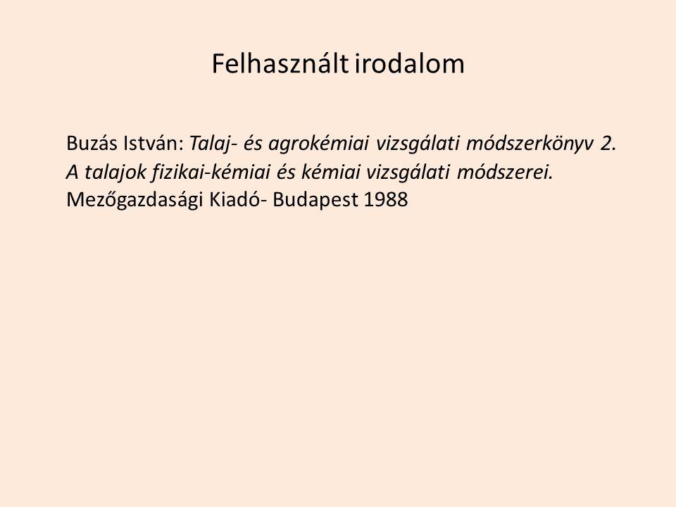 Felhasznált irodalom Buzás István: Talaj- és agrokémiai vizsgálati módszerkönyv 2. A talajok fizikai-kémiai és kémiai vizsgálati módszerei. Mezőgazdas