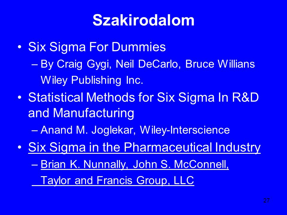 27 Szakirodalom Six Sigma For Dummies –By Craig Gygi, Neil DeCarlo, Bruce Willians Wiley Publishing Inc. Statistical Methods for Six Sigma In R&D and