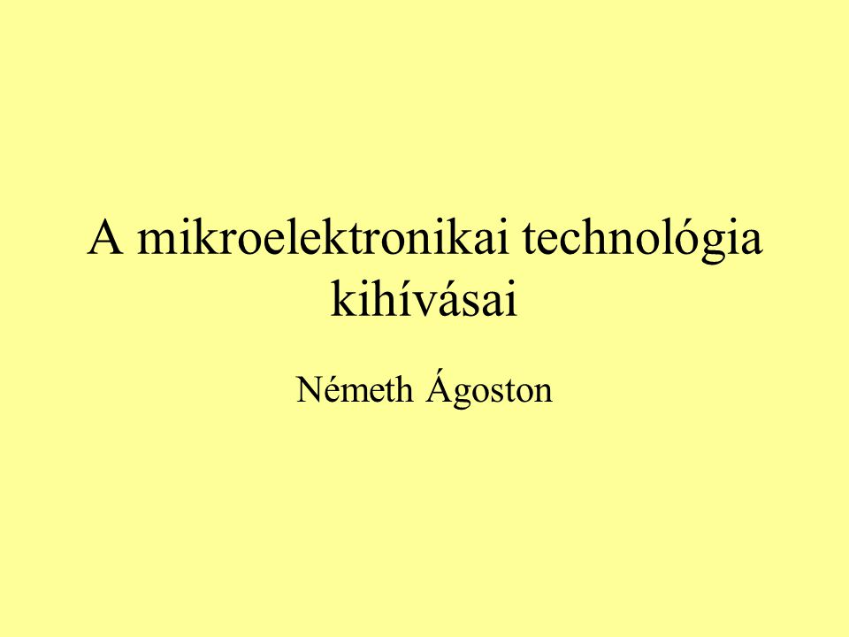 A mikroelektronikai technológia kihívásai Németh Ágoston