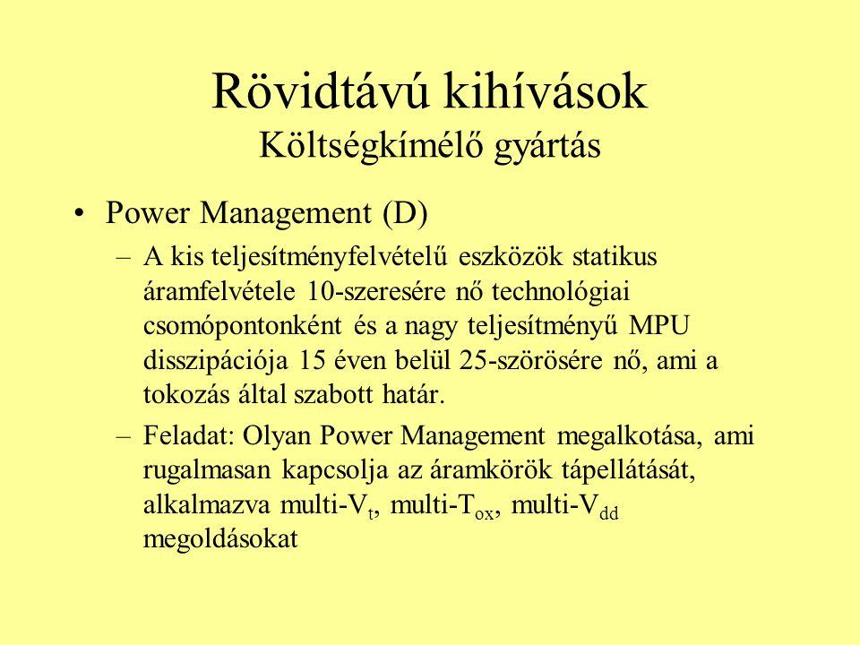 Rövidtávú kihívások Költségkímélő gyártás Power Management (D) –A kis teljesítményfelvételű eszközök statikus áramfelvétele 10-szeresére nő technológi