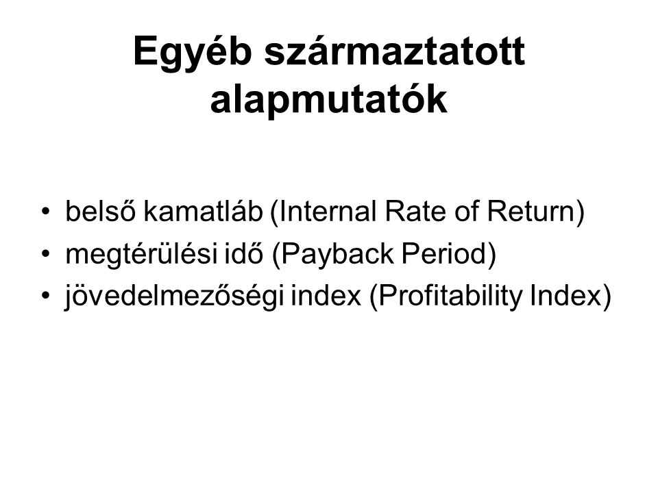 Egyéb származtatott alapmutatók belső kamatláb (Internal Rate of Return) megtérülési idő (Payback Period) jövedelmezőségi index (Profitability Index)