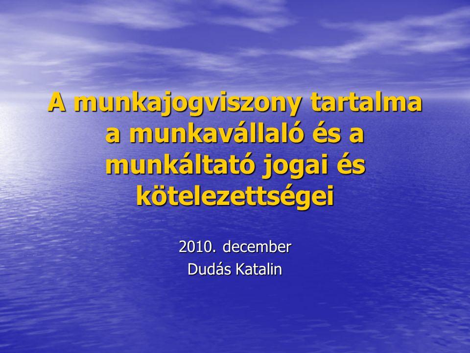 A munkajogviszony tartalma a munkavállaló és a munkáltató jogai és kötelezettségei 2010. december Dudás Katalin