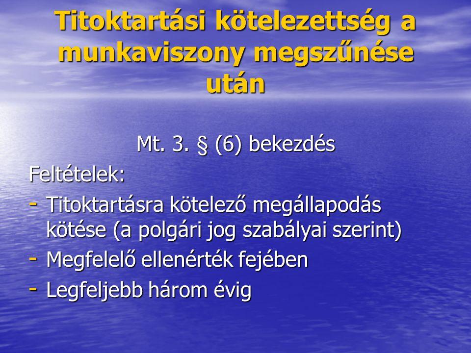 Titoktartási kötelezettség a munkaviszony megszűnése után Mt. 3. § (6) bekezdés Feltételek: - Titoktartásra kötelező megállapodás kötése (a polgári jo