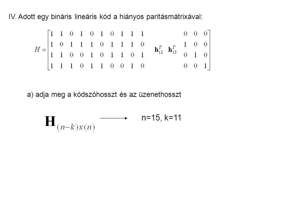 IV. Adott egy bináris lineáris kód a hiányos paritásmátrixával: a) adja meg a kódszóhosszt és az üzenethosszt n=15, k=11