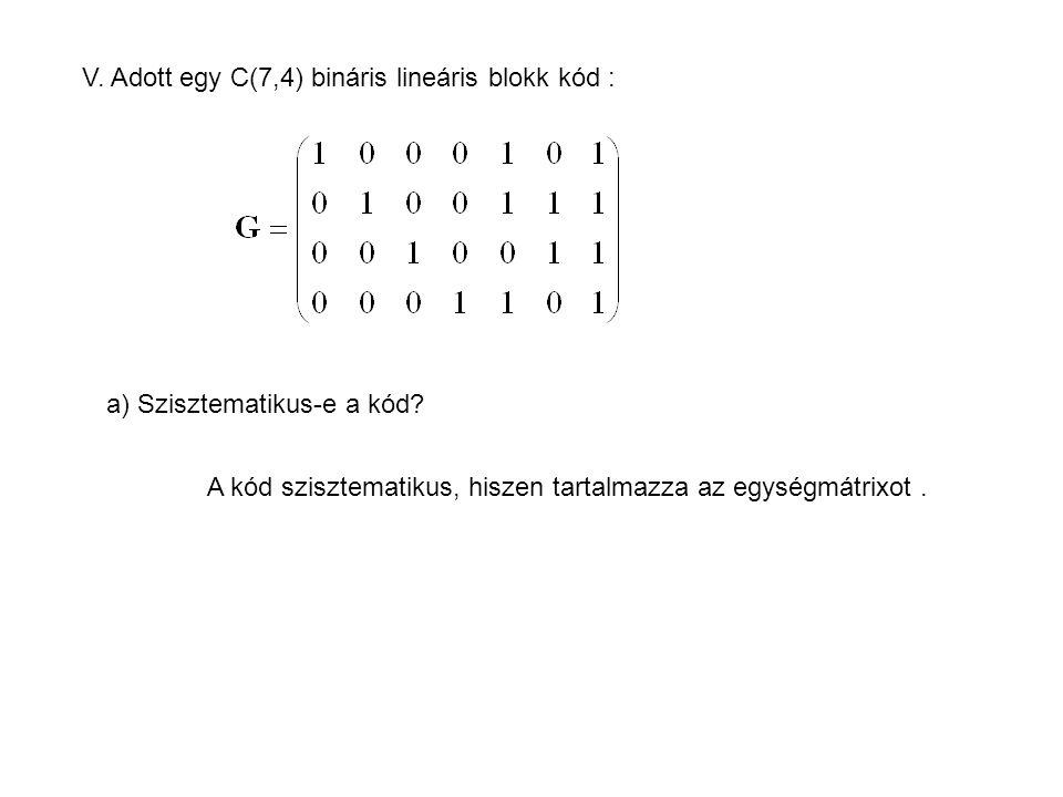 V. Adott egy C(7,4) bináris lineáris blokk kód : a) Szisztematikus-e a kód? A kód szisztematikus, hiszen tartalmazza az egységmátrixot.