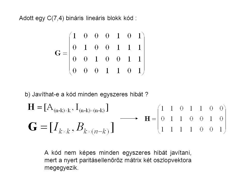 Adott egy C(7,4) bináris lineáris blokk kód : b) Javíthat-e a kód minden egyszeres hibát ? A kód nem képes minden egyszeres hibát javítani, mert a nye
