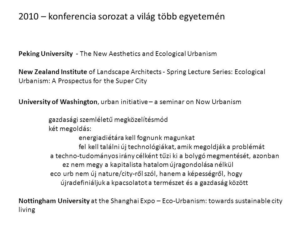 2010 – konferencia sorozat a világ több egyetemén Peking University - The New Aesthetics and Ecological Urbanism New Zealand Institute of Landscape Architects - Spring Lecture Series: Ecological Urbanism: A Prospectus for the Super City University of Washington, urban initiative – a seminar on Now Urbanism gazdasági szemléletű megközelítésmód két megoldás: energiadiétára kell fognunk magunkat fel kell találni új technológiákat, amik megoldják a problémát a techno-tudományos irány célként tűzi ki a bolygó megmentését, azonban ez nem megy a kapitalista hatalom újragondolása nélkül eco urb nem új nature/city-ről szól, hanem a képességről, hogy újradefiniáljuk a kpacsolatot a természet és a gazdaság között Nottingham University at the Shanghai Expo – Eco-Urbanism: towards sustainable city living