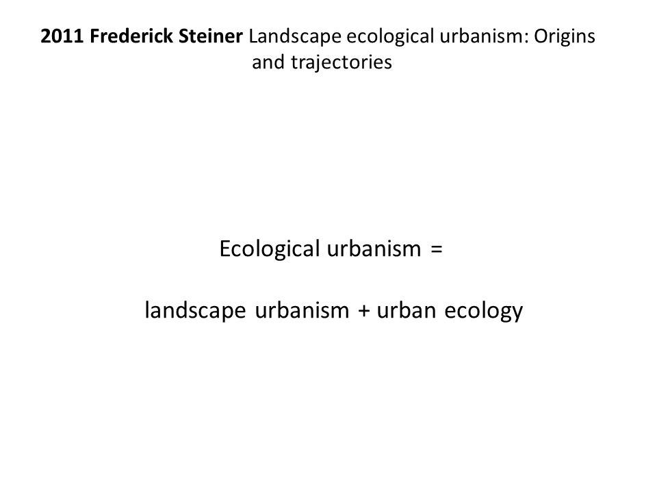 2011 Frederick Steiner Landscape ecological urbanism: Origins and trajectories Ecological urbanism = landscape urbanism + urban ecology