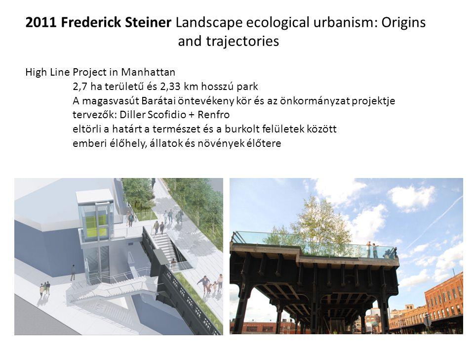 2011 Frederick Steiner Landscape ecological urbanism: Origins and trajectories High Line Project in Manhattan 2,7 ha területű és 2,33 km hosszú park A magasvasút Barátai öntevékeny kör és az önkormányzat projektje tervezők: Diller Scofidio + Renfro eltörli a határt a természet és a burkolt felületek között emberi élőhely, állatok és növények élőtere