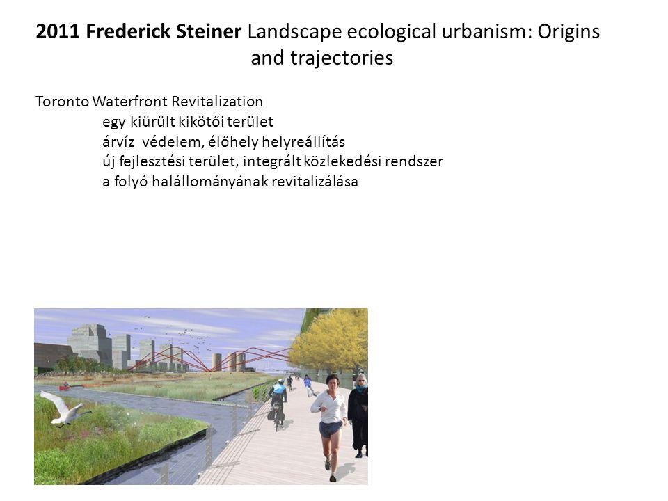 2011 Frederick Steiner Landscape ecological urbanism: Origins and trajectories Toronto Waterfront Revitalization egy kiürült kikötői terület árvíz védelem, élőhely helyreállítás új fejlesztési terület, integrált közlekedési rendszer a folyó halállományának revitalizálása