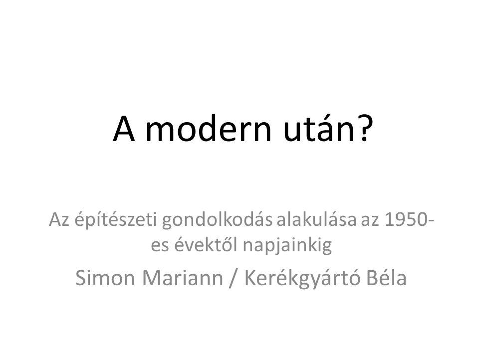 A modern után? Az építészeti gondolkodás alakulása az 1950- es évektől napjainkig Simon Mariann / Kerékgyártó Béla