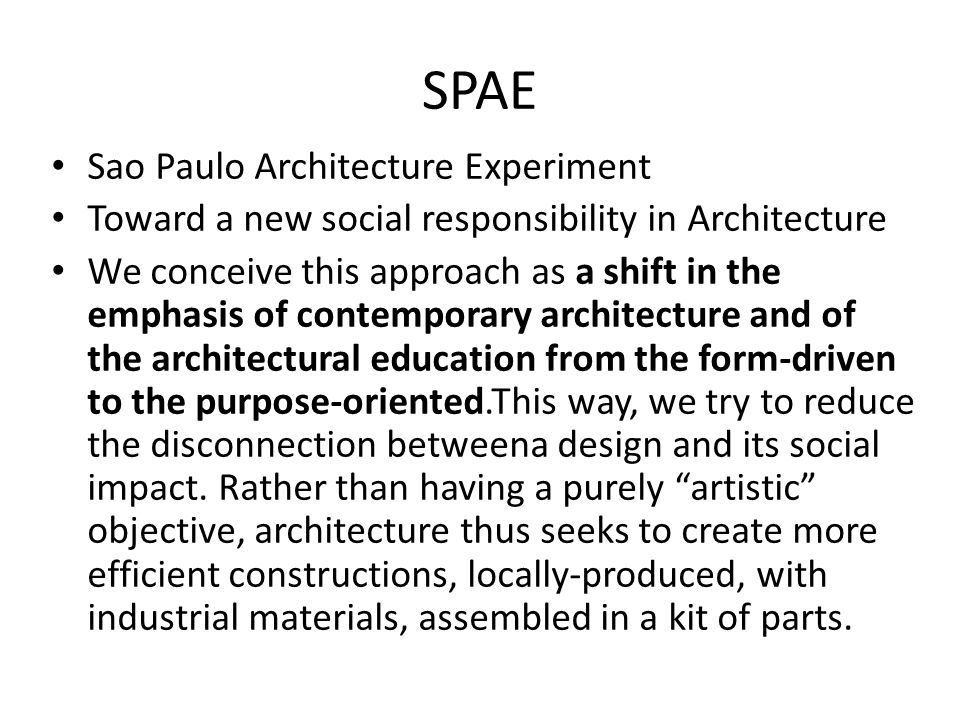 SPAE Sao Paulo Architecture Experiment Toward a new social responsibility in Architecture We conceive this approach as a shift in the emphasis of contemporary architecture and of the architectural education from the form-driven to the purpose-oriented.This way, we try to reduce the disconnection betweena design and its social impact.