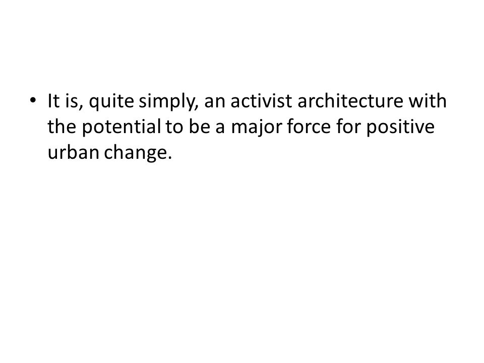 It is, quite simply, an activist architecture with the potential to be a major force for positive urban change.