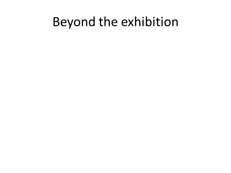 Beyond the exhibition