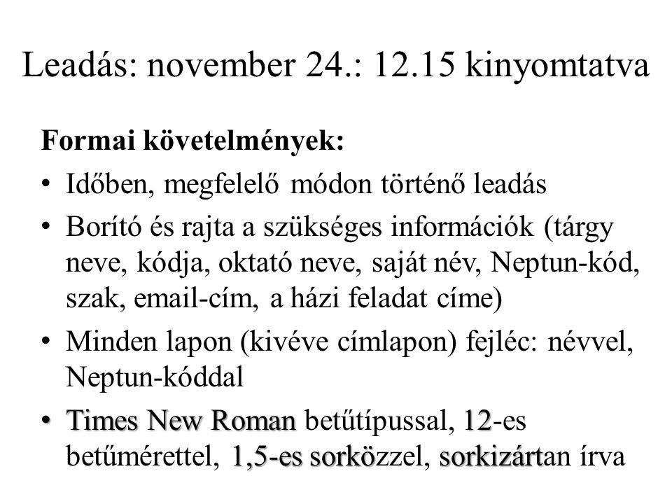 Leadás: november 24.: 12.15 kinyomtatva Formai követelmények: Időben, megfelelő módon történő leadás Borító és rajta a szükséges információk (tárgy neve, kódja, oktató neve, saját név, Neptun-kód, szak, email-cím, a házi feladat címe) Minden lapon (kivéve címlapon) fejléc: névvel, Neptun-kóddal Times New Roman 12 1,5-es sorkösorkizártTimes New Roman betűtípussal, 12-es betűmérettel, 1,5-es sorközzel, sorkizártan írva