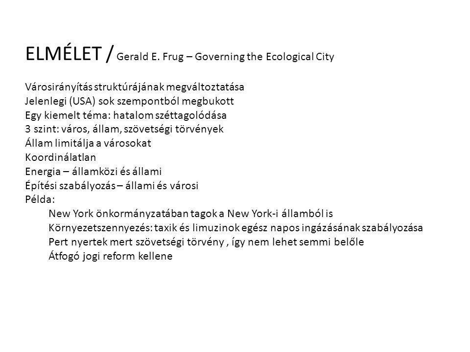 ELMÉLET / Gerald E. Frug – Governing the Ecological City Városirányítás struktúrájának megváltoztatása Jelenlegi (USA) sok szempontból megbukott Egy k