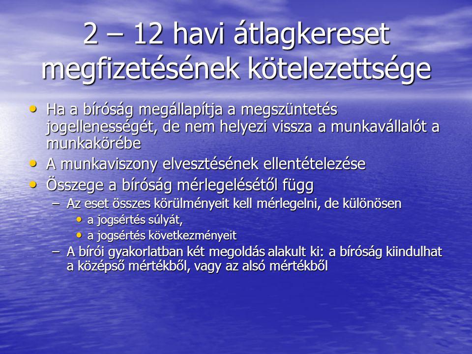 2 – 12 havi átlagkereset megfizetésének kötelezettsége Ha a bíróság megállapítja a megszüntetés jogellenességét, de nem helyezi vissza a munkavállalót a munkakörébe Ha a bíróság megállapítja a megszüntetés jogellenességét, de nem helyezi vissza a munkavállalót a munkakörébe A munkaviszony elvesztésének ellentételezése A munkaviszony elvesztésének ellentételezése Összege a bíróság mérlegelésétől függ Összege a bíróság mérlegelésétől függ –Az eset összes körülményeit kell mérlegelni, de különösen a jogsértés súlyát, a jogsértés súlyát, a jogsértés következményeit a jogsértés következményeit –A bírói gyakorlatban két megoldás alakult ki: a bíróság kiindulhat a középső mértékből, vagy az alsó mértékből