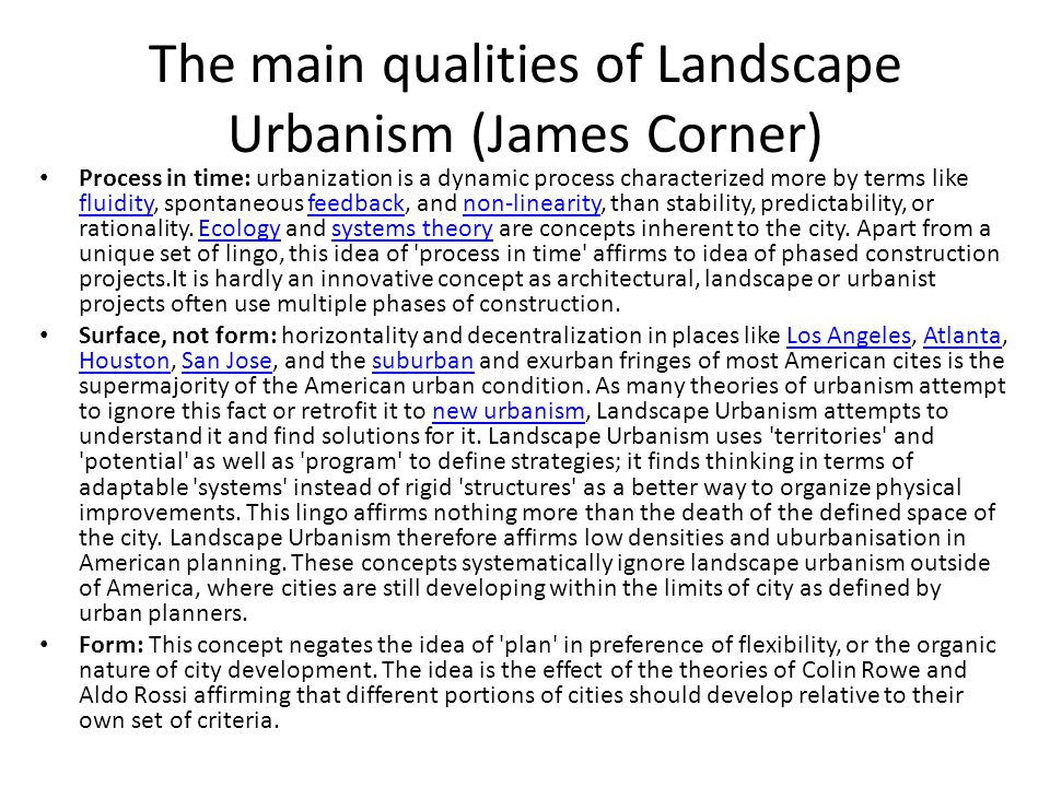 The main qualities of Landscape Urbanism (James Corner) Process in time: urbanization is a dynamic process characterized more by terms like fluidity, spontaneous feedback, and non-linearity, than stability, predictability, or rationality.