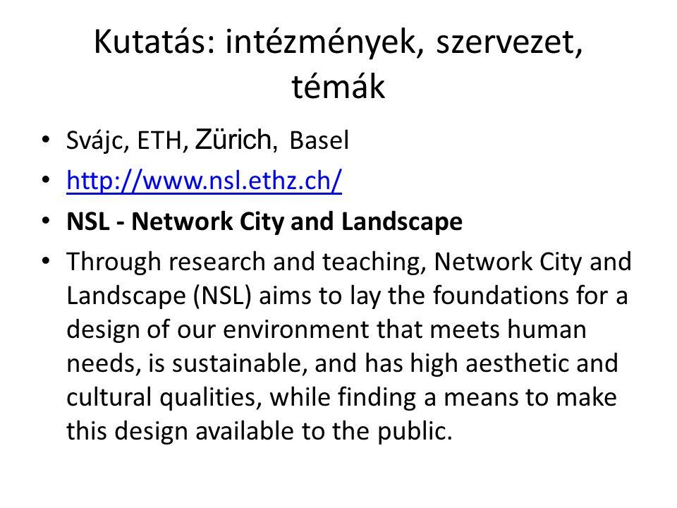 Kutatás: intézmények, szervezet, témák Svájc, ETH, Zürich, Basel http://www.nsl.ethz.ch/ NSL - Network City and Landscape Through research and teachin