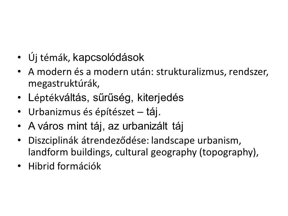 Új témák, kapcsolódások A modern és a modern után: strukturalizmus, rendszer, megastruktúrák, L épték váltás, sűrűség, kiterjedés Urbanizmus és építés