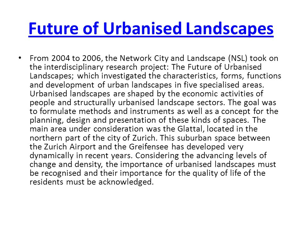 Future of Urbanised Landscapes From 2004 to 2006, the Network City and Landscape (NSL) took on the interdisciplinary research project: The Future of Urbanised Landscapes; which investigated the characteristics, forms, functions and development of urban landscapes in five specialised areas.