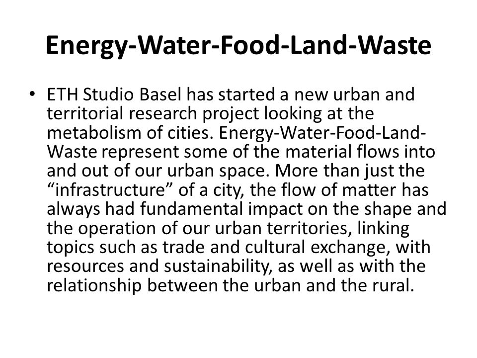 Energy-Water-Food-Land-Waste ETH Studio Basel has started a new urban and territorial research project looking at the metabolism of cities. Energy-Wat