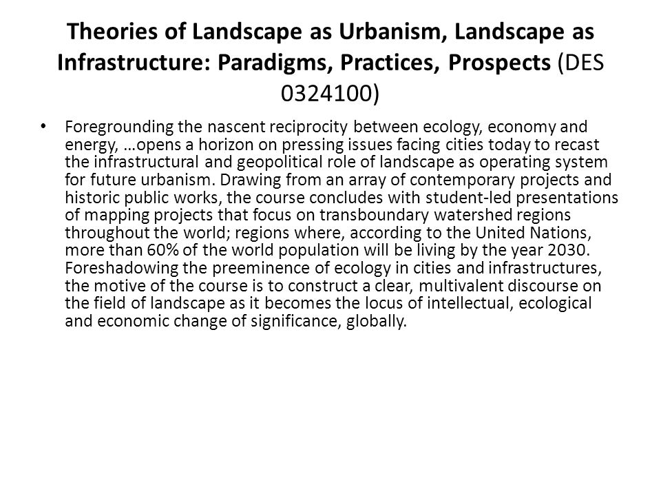 Theories of Landscape as Urbanism, Landscape as Infrastructure: Paradigms, Practices, Prospects (DES 0324100) Foregrounding the nascent reciprocity be