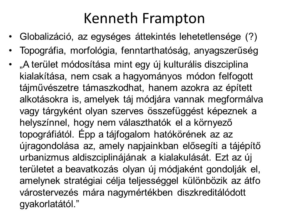 """Kenneth Frampton Globalizáció, az egységes áttekintés lehetetlensége (?) Topográfia, morfológia, fenntarthatóság, anyagszerűség """"A terület módosítása"""