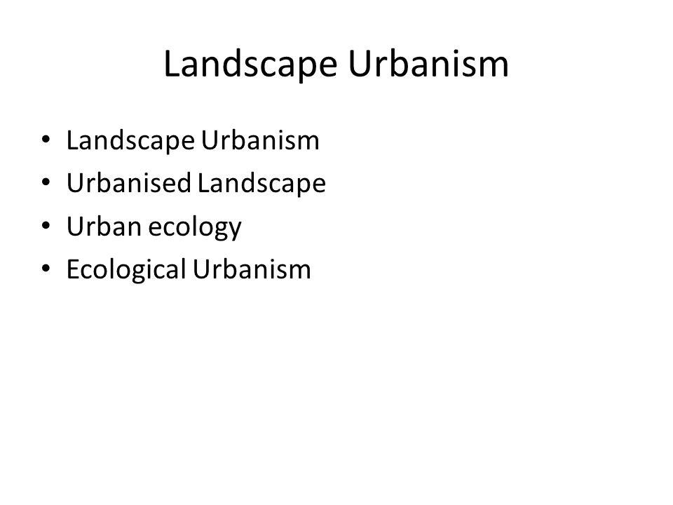 Landscape Urbanism Urbanised Landscape Urban ecology Ecological Urbanism