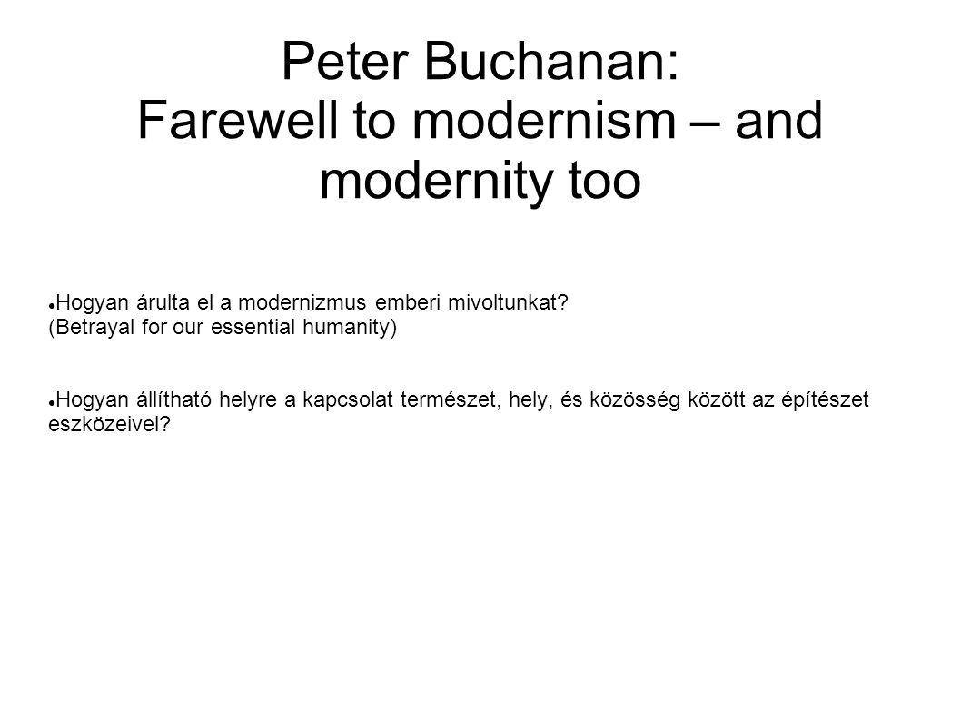Peter Buchanan: Farewell to modernism – and modernity too Hogyan árulta el a modernizmus emberi mivoltunkat? (Betrayal for our essential humanity) Hog