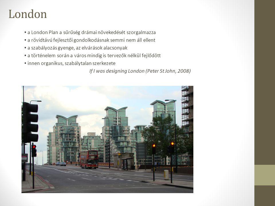 London a London Plan a sűrűség drámai növekedését szorgalmazza a rövidtávú fejlesztői gondolkodásnak semmi nem áll ellent a szabályozás gyenge, az elvárások alacsonyak a történelem során a város mindig is tervezők nélkül fejlődött innen organikus, szabálytalan szerkezete If I was designing London (Peter St John, 2008) 1990-es években induló angol építészirodák látványos ikonok, biztos középszer helyett az építészet önértéke tárgyi valóság, érzelmi töltet, helyi vonatkozások felelősségteljes társadalmi művészet Peter és Alison Smithson példája érdektelennek tartott közönséges épületek jellegtelen, elhanyagolt városrészek új élettel való megtöltése valós társadalmi igények, szociális lakásépítés helyi adottságok megértése és fejlesztése meglévő formák újraértelmezése - az új hajszolása helyett gyártástechnológiák felszívódása a hagyományba