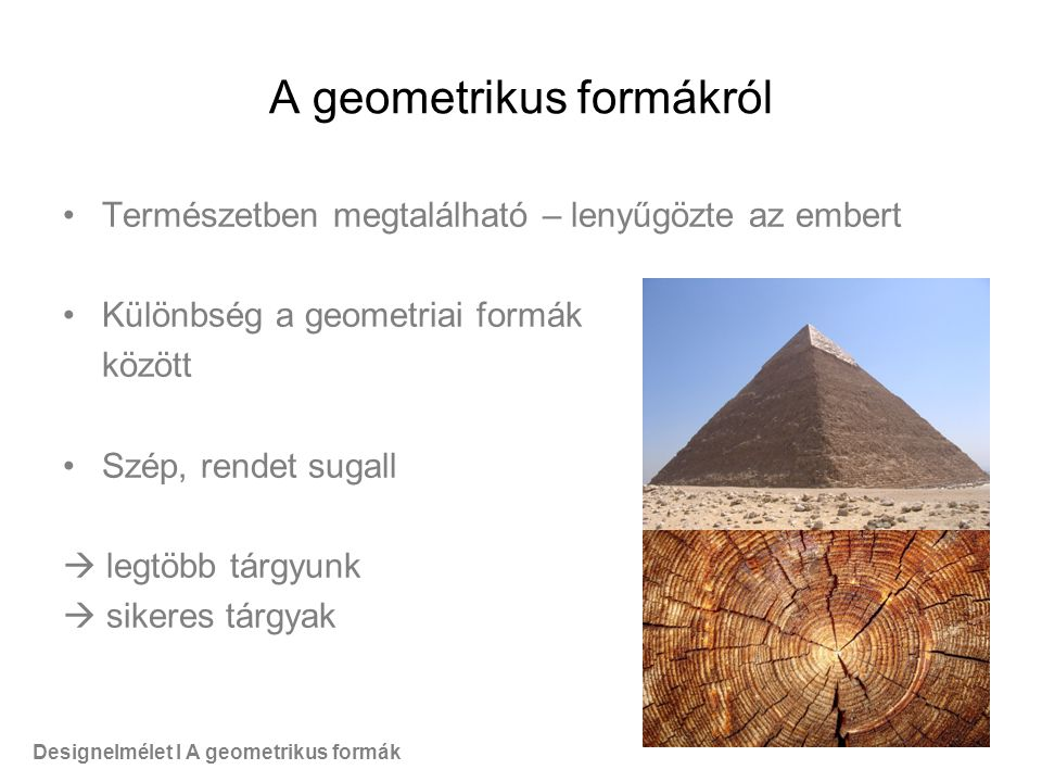 A geometrikus formákról Természetben megtalálható – lenyűgözte az embert Különbség a geometriai formák között Szép, rendet sugall  legtöbb tárgyunk  sikeres tárgyak Designelmélet I A geometrikus formák